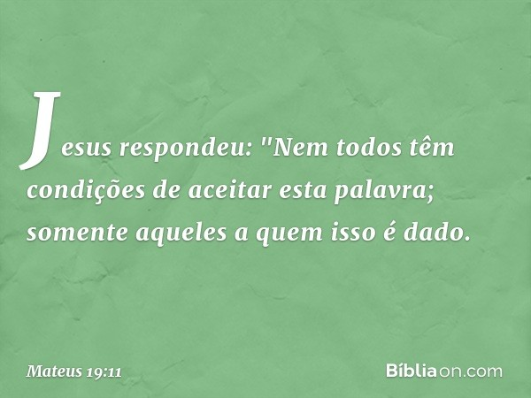 """Jesus respondeu: """"Nem todos têm condições de aceitar esta palavra; somente aqueles a quem isso é dado. -- Mateus 19:11"""