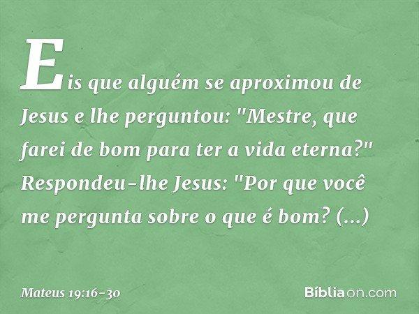 """Eis que alguém se aproximou de Jesus e lhe perguntou: """"Mestre, que farei de bom para ter a vida eterna?"""" Respondeu-lhe Jesus: """"Por que você me pergunta sobre o"""