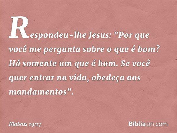 """Respondeu-lhe Jesus: """"Por que você me pergunta sobre o que é bom? Há somente um que é bom. Se você quer entrar na vida, obedeça aos mandamentos"""". -- Mateus 19:1"""