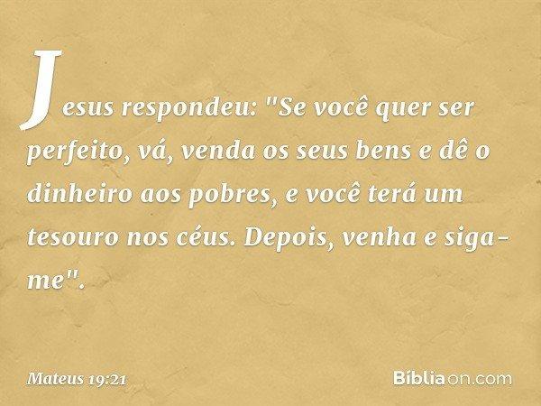 """Jesus respondeu: """"Se você quer ser perfeito, vá, venda os seus bens e dê o dinheiro aos pobres, e você terá um tesouro nos céus. Depois, venha e siga-me"""". -- Ma"""