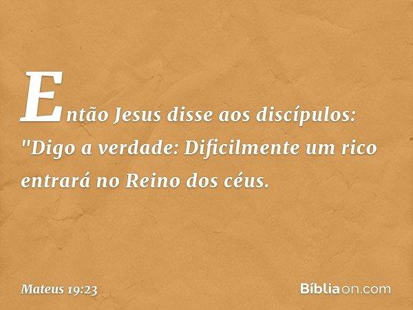 """Então Jesus disse aos discípulos: """"Digo a verdade: Dificilmente um rico entrará no Reino dos céus. -- Mateus 19:23"""