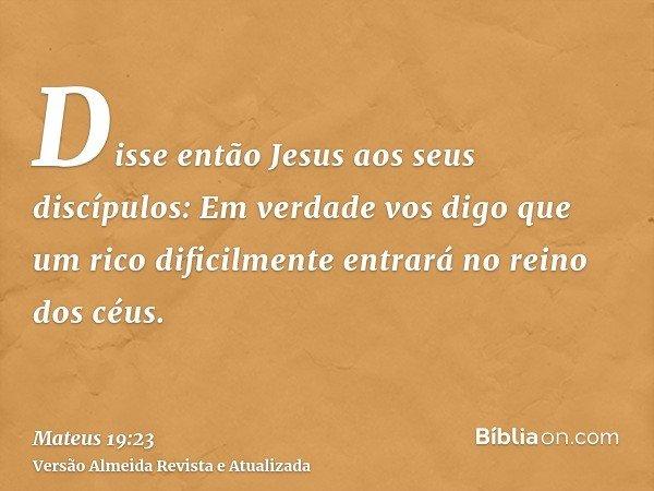 Disse então Jesus aos seus discípulos: Em verdade vos digo que um rico dificilmente entrará no reino dos céus.