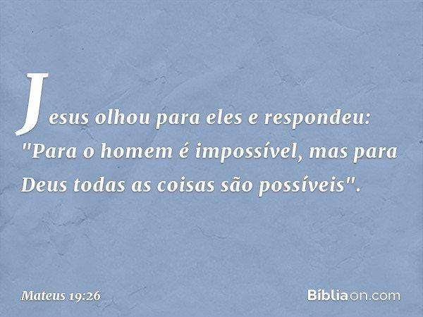 """Jesus olhou para eles e respondeu: """"Para o homem é impossível, mas para Deus todas as coisas são possíveis"""". -- Mateus 19:26"""
