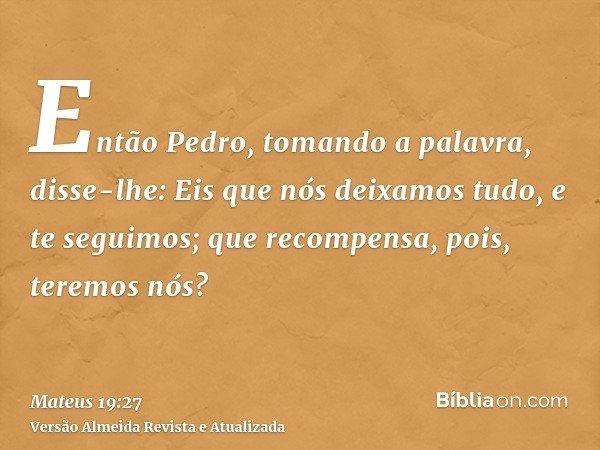 Então Pedro, tomando a palavra, disse-lhe: Eis que nós deixamos tudo, e te seguimos; que recompensa, pois, teremos nós?