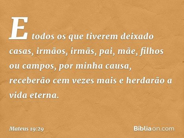 E todos os que tiverem deixado casas, irmãos, irmãs, pai, mãe, filhos ou campos, por minha causa, receberão cem vezes mais e herdarão a vida eterna. -- Mateus 1