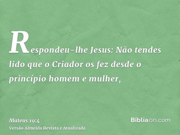 Respondeu-lhe Jesus: Não tendes lido que o Criador os fez desde o princípio homem e mulher,