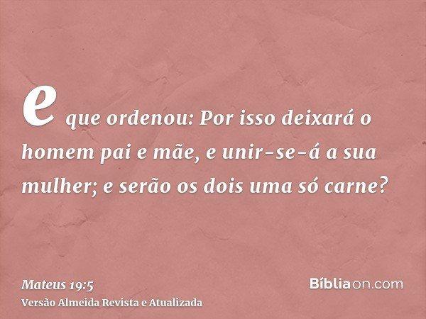 e que ordenou: Por isso deixará o homem pai e mãe, e unir-se-á a sua mulher; e serão os dois uma só carne?