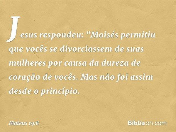 """Jesus respondeu: """"Moisés permitiu que vocês se divorciassem de suas mulheres por causa da dureza de coração de vocês. Mas não foi assim desde o princípio. -- Ma"""