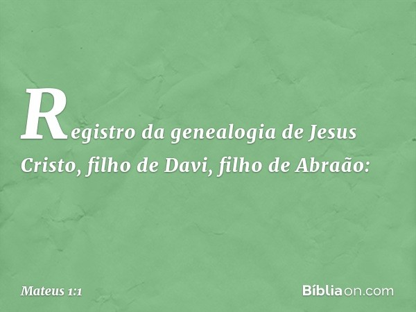 Registro da genealogia de Jesus Cristo, filho de Davi, filho de Abraão: -- Mateus 1:1