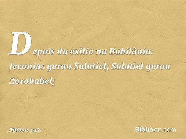 Depois do exílio na Babilônia: Jeconias gerou Salatiel; Salatiel gerou Zorobabel; -- Mateus 1:12