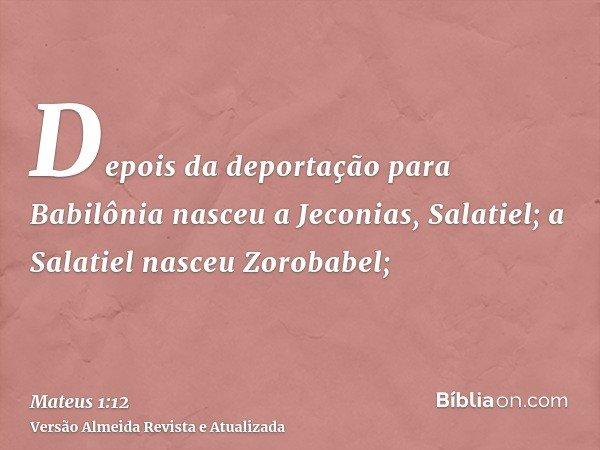 Depois da deportação para Babilônia nasceu a Jeconias, Salatiel; a Salatiel nasceu Zorobabel;