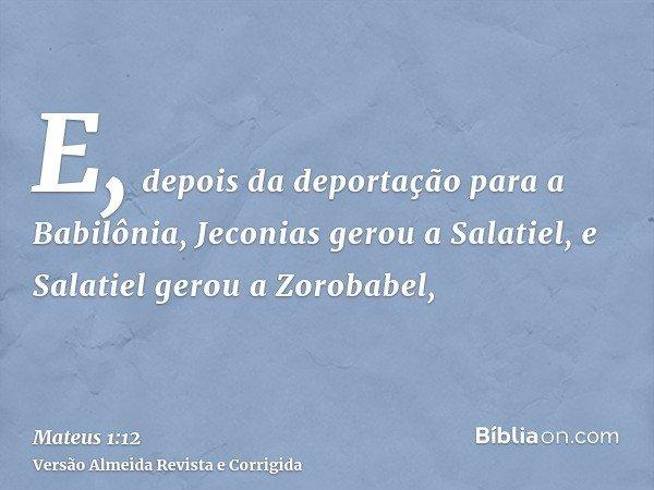E, depois da deportação para a Babilônia, Jeconias gerou a Salatiel, e Salatiel gerou a Zorobabel,