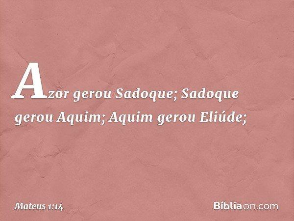 Azor gerou Sadoque; Sadoque gerou Aquim; Aquim gerou Eliúde; -- Mateus 1:14