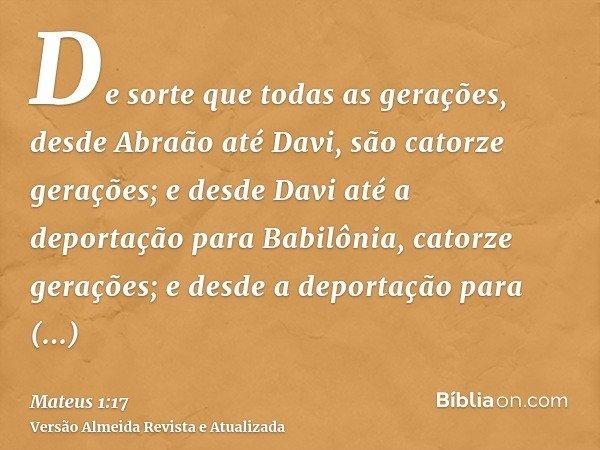 De sorte que todas as gerações, desde Abraão até Davi, são catorze gerações; e desde Davi até a deportação para Babilônia, catorze gerações; e desde a deportaçã