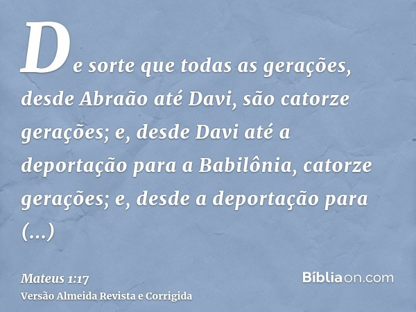 De sorte que todas as gerações, desde Abraão até Davi, são catorze gerações; e, desde Davi até a deportação para a Babilônia, catorze gerações; e, desde a depor