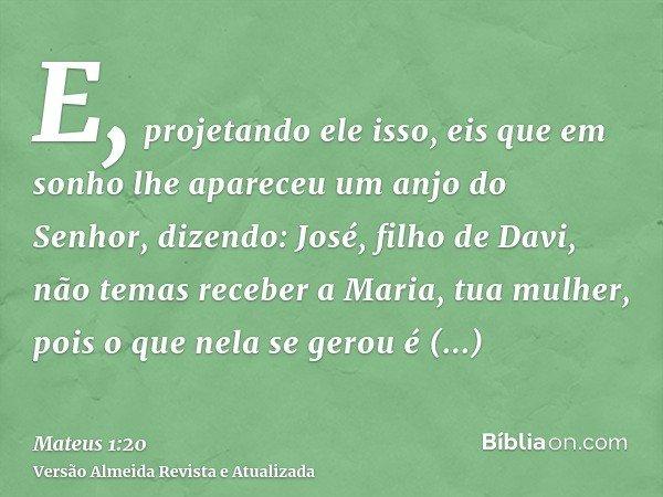 E, projetando ele isso, eis que em sonho lhe apareceu um anjo do Senhor, dizendo: José, filho de Davi, não temas receber a Maria, tua mulher, pois o que nela se
