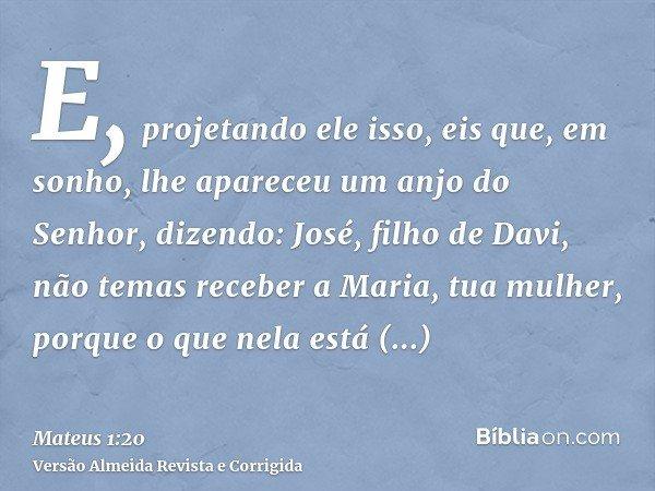 E, projetando ele isso, eis que, em sonho, lhe apareceu um anjo do Senhor, dizendo: José, filho de Davi, não temas receber a Maria, tua mulher, porque o que nel