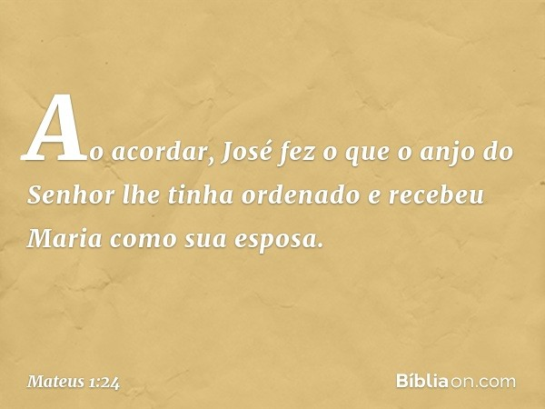 Ao acordar, José fez o que o anjo do Senhor lhe tinha ordenado e recebeu Maria como sua esposa. -- Mateus 1:24