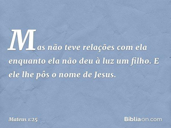 Mas não teve relações com ela enquanto ela não deu à luz um filho. E ele lhe pôs o nome de Jesus. -- Mateus 1:25