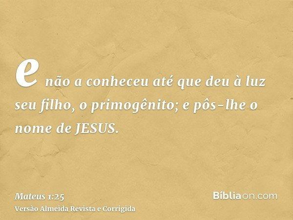 e não a conheceu até que deu à luz seu filho, o primogênito; e pôs-lhe o nome de JESUS.