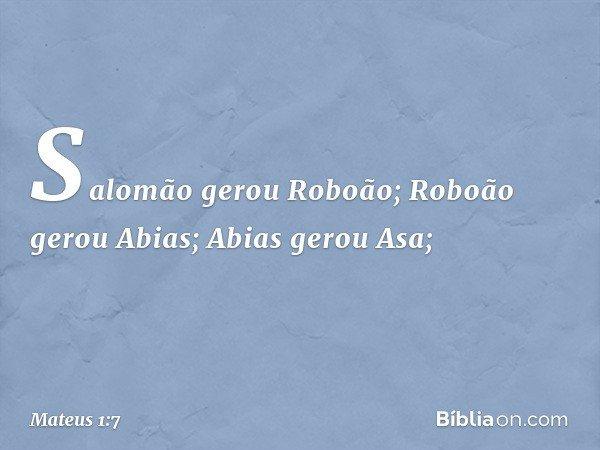 Salomão gerou Roboão; Roboão gerou Abias; Abias gerou Asa; -- Mateus 1:7