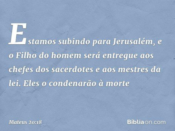 """""""Estamos subindo para Jerusalém, e o Filho do homem será entregue aos chefes dos sacerdotes e aos mestres da lei. Eles o condenarão à morte -- Mateus 20:18"""
