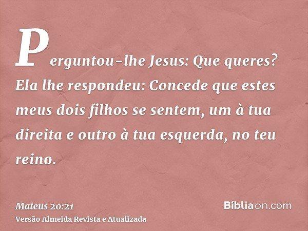 Perguntou-lhe Jesus: Que queres? Ela lhe respondeu: Concede que estes meus dois filhos se sentem, um à tua direita e outro à tua esquerda, no teu reino.