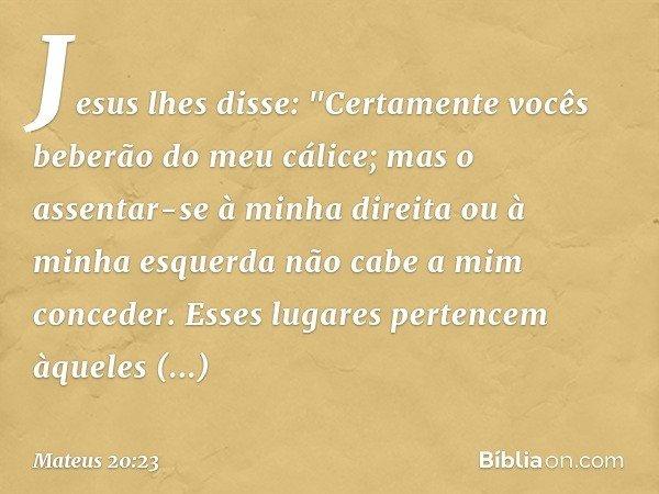 """Jesus lhes disse: """"Certamente vocês beberão do meu cálice; mas o assentar-se à minha direita ou à minha esquerda não cabe a mim conceder. Esses lugares pertence"""