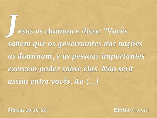 """Jesus os chamou e disse: """"Vocês sabem que os governantes das nações as dominam, e as pessoas importantes exercem poder sobre elas. Não será assim entre vocês. A"""