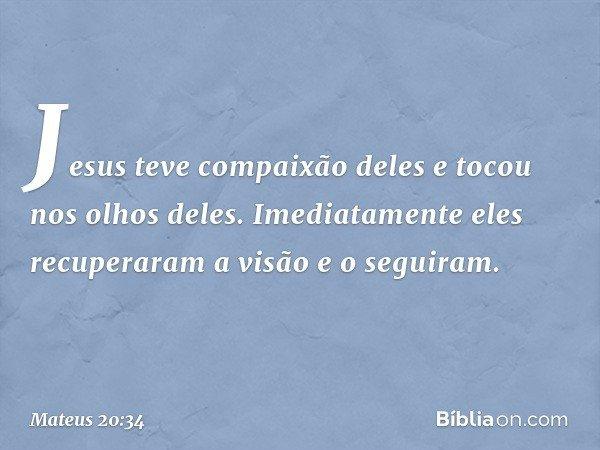 Jesus teve compaixão deles e tocou nos olhos deles. Imediatamente eles recuperaram a visão e o seguiram. -- Mateus 20:34