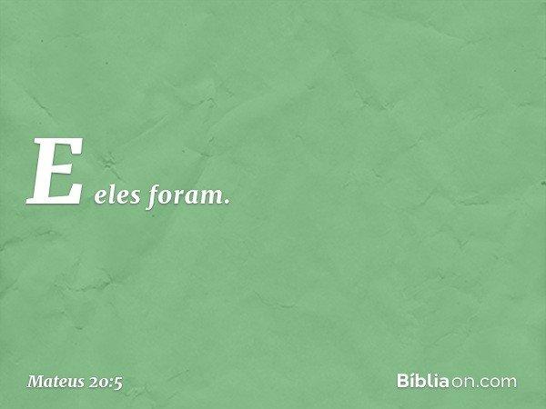 E eles foram. -- Mateus 20:5
