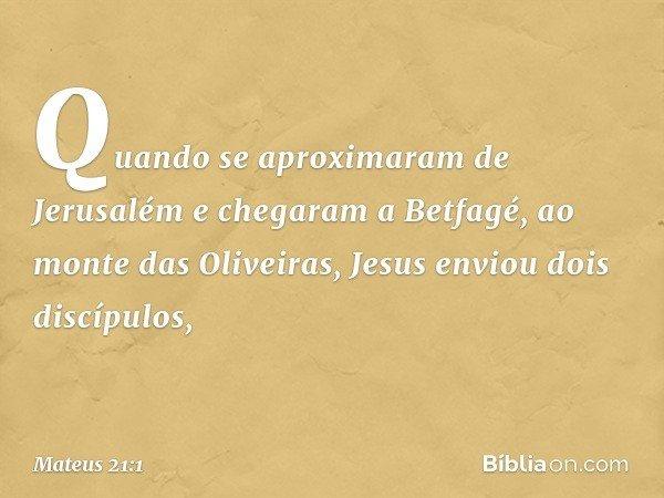 Quando se aproximaram de Jerusalém e chegaram a Betfagé, ao monte das Oliveiras, Jesus enviou dois discípulos, -- Mateus 21:1