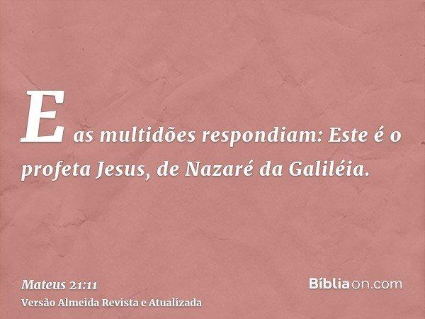 E as multidões respondiam: Este é o profeta Jesus, de Nazaré da Galiléia.