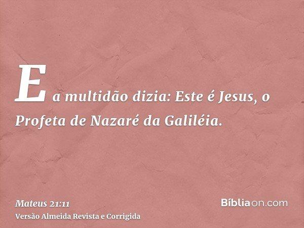 E a multidão dizia: Este é Jesus, o Profeta de Nazaré da Galiléia.