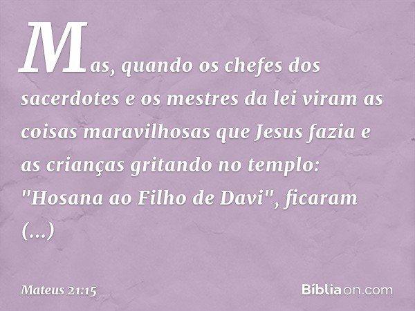 """Mas, quando os chefes dos sacerdotes e os mestres da lei viram as coisas maravilhosas que Jesus fazia e as crianças gritando no templo: """"Hosana ao Filho de Davi"""