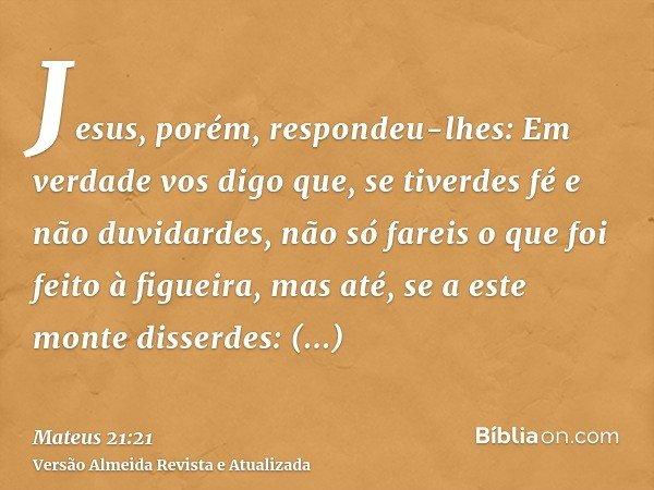 Jesus, porém, respondeu-lhes: Em verdade vos digo que, se tiverdes fé e não duvidardes, não só fareis o que foi feito à figueira, mas até, se a este monte disse
