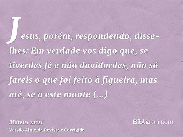 Jesus, porém, respondendo, disse-lhes: Em verdade vos digo que, se tiverdes fé e não duvidardes, não só fareis o que foi feito à figueira, mas até, se a este mo