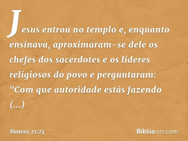 Jesus entrou no templo e, enquanto ensinava, aproximaram-se dele os chefes dos sacerdotes e os líderes religiosos do povo e perguntaram: