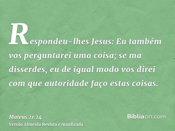 Respondeu-lhes Jesus: Eu também vos perguntarei uma coisa; se ma disserdes, eu de igual modo vos direi com que autoridade faço estas coisas.