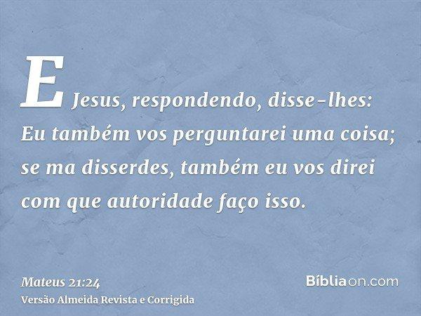 E Jesus, respondendo, disse-lhes: Eu também vos perguntarei uma coisa; se ma disserdes, também eu vos direi com que autoridade faço isso.