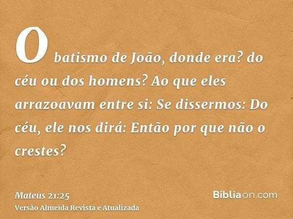 O batismo de João, donde era? do céu ou dos homens? Ao que eles arrazoavam entre si: Se dissermos: Do céu, ele nos dirá: Então por que não o crestes?