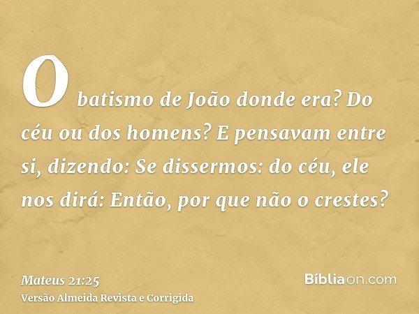 O batismo de João donde era? Do céu ou dos homens? E pensavam entre si, dizendo: Se dissermos: do céu, ele nos dirá: Então, por que não o crestes?