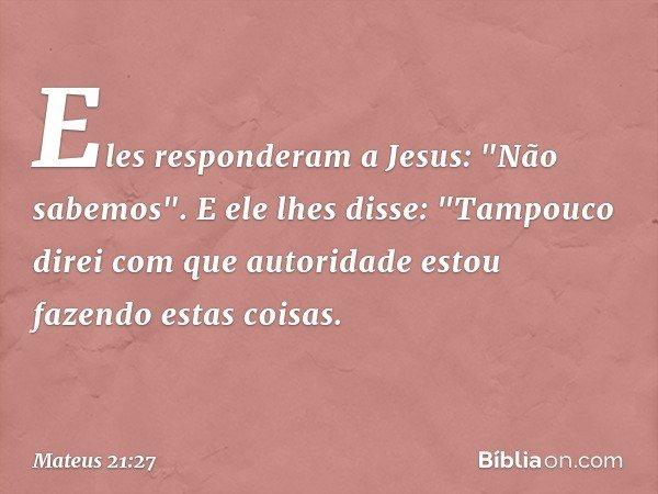 """Eles responderam a Jesus: """"Não sabemos"""". E ele lhes disse: """"Tampouco direi com que autoridade estou fazendo estas coisas. -- Mateus 21:27"""