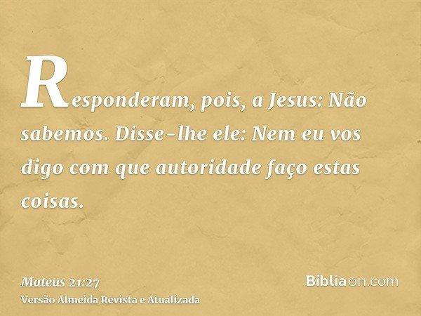 Responderam, pois, a Jesus: Não sabemos. Disse-lhe ele: Nem eu vos digo com que autoridade faço estas coisas.