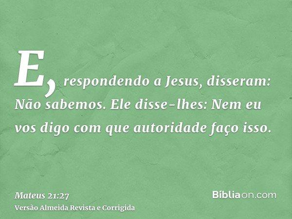 E, respondendo a Jesus, disseram: Não sabemos. Ele disse-lhes: Nem eu vos digo com que autoridade faço isso.