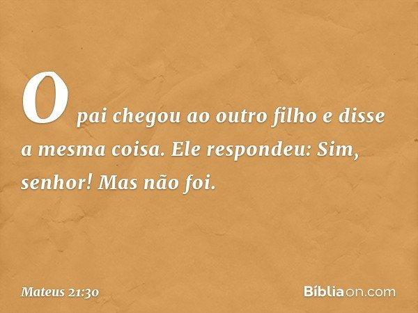 """""""O pai chegou ao outro filho e disse a mesma coisa. Ele respondeu: 'Sim, senhor!' Mas não foi. -- Mateus 21:30"""