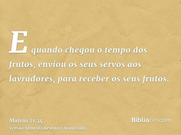 E quando chegou o tempo dos frutos, enviou os seus servos aos lavradores, para receber os seus frutos.