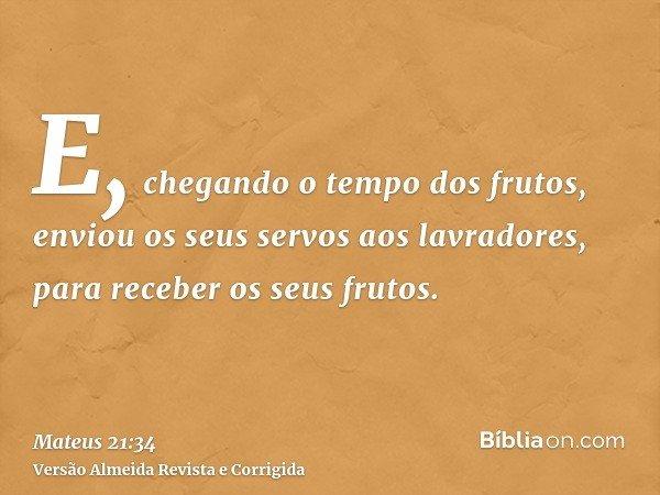 E, chegando o tempo dos frutos, enviou os seus servos aos lavradores, para receber os seus frutos.