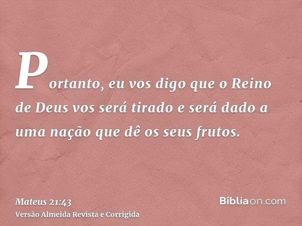 Portanto, eu vos digo que o Reino de Deus vos será tirado e será dado a uma nação que dê os seus frutos.