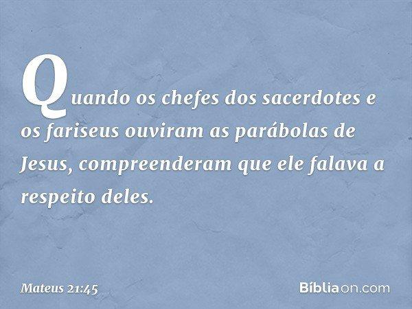Quando os chefes dos sacerdotes e os fariseus ouviram as parábolas de Jesus, compreenderam que ele falava a respeito deles. -- Mateus 21:45